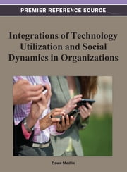 Integrations of Technology Utilization and Social Dynamics in Organizations ebook by B. Dawn Medlin