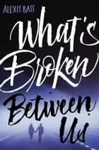 What's Broken Between Us ebook by Alexis Bass
