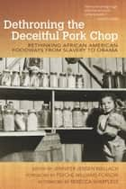 Dethroning the Deceitful Pork Chop - Rethinking African American Foodways from Slavery to Obama ebook by Jennifer Jensen Wallach, Psyche Williams-Forson, Rebecca Sharpless