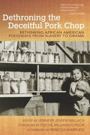 Dethroning the Deceitful Pork Chop - Rethinking African American Foodways from Slavery to Obama ebook by Jennifer Jensen Wallach,Psyche Williams-Forson,Rebecca Sharpless
