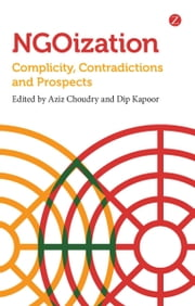 NGOization - Complicity, Contradictions and Prospects ebook by Aziz Choudry,Dip Kapoor