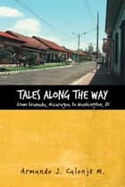 Tales along the Way from Granada, Nicaragua to Washington, DC ebook by Armando J. Calonje M.