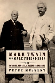 Mark Twain and Male Friendship: The Twichell, Howells, and Rogers Friendships ebook by Peter Messent