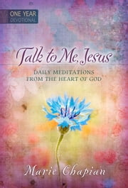 Talk to Me Jesus One Year Devotional - Daily Meditations from the Heart of God ebook by Marie Chapian