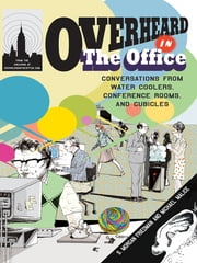 Overheard in the Office - Conversations from Water Coolers, Conference Rooms, and Cubicles ebook by S. Morgan Friedman,Michael Malice