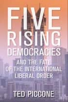 Five Rising Democracies - And the Fate of the International Liberal Order ebook by Ted Piccone