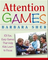 Attention Games - 101 Fun, Easy Games That Help Kids Learn To Focus ebook by Barbara Sher
