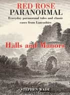 Red Rose Paranormal - Everyday paranormal tales and classic cases from Lancashire - Halls and Manors ebook by Stephen Wade