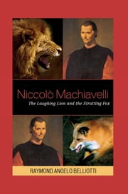 Niccolo Machiavelli - The Laughing Lion and the Strutting Fox ebook by Raymond Angelo Belliotti