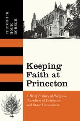 Keeping Faith at Princeton - A Brief History of Religious Pluralism at Princeton and Other Universities ebook by Frederick Houk Borsch