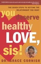 You Deserve Healthy Love, Sis! - The Seven Steps to Getting the Relationship You Want eBook by Grace Cornish, Ph.D.