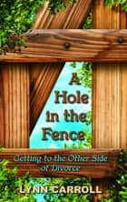 A Hole in the Fence - Getting to the Other Side of Divorce ebook by Lynn Carroll, Judy Johnson