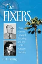The Fixers - Eddie Mannix, Howard Strickling and the MGM Publicity Machine ebook by E.J. Fleming
