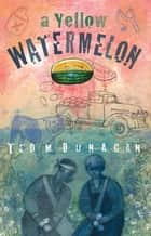 A Yellow Watermelon ebook by Ted M Dunagan
