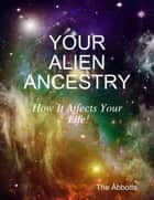 Your Alien Ancestry - How It Affects Your Life! ebook by The Abbotts