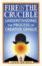 Fire in the Crucible - Understanding the Process of Creative Genius ebook by