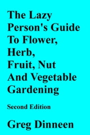 The Lazy Person's Guide To Flower, Herb, Fruit, Nut And Vegetable Gardening Second Edition ebook by Greg Dinneen