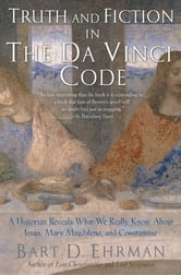 Truth and Fiction in The Da Vinci Code:A Historian Reveals What We Really Know about Jesus, Mary Magdalene, and Constantine - A Historian Reveals What We Really Know about Jesus, Mary Magdalene, and Constantine ebook by Bart D. Ehrman