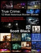 True Crime: 12 Most Notorious Murder Stories ebook by Scott Black