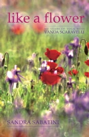 Like a Flower: My Years of Yoga with Vanda Scaravelli ebook by Sandra Sabatini