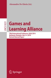 Games and Learning Alliance - Third International Conference, GALA 2014, Bucharest, Romania, July 2-4, 2014, Revised Selected Papers ebook by Alessandro De Gloria