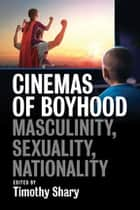Cinemas of Boyhood - Masculinity, Sexuality, Nationality ebook by Timothy Shary