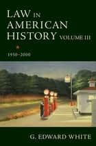 Law in American History, Volume III - 1930-2000 ebook by G. Edward White