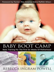 Baby Boot Camp: Basic Training for the First Six Weeks of Motherhood ebook by Rebecca Ingram Powell