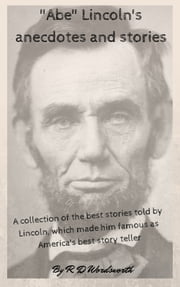 """Abe"" Lincoln's anecdotes and stories - a collection of the best stories told by Lincoln, which made him famous as America's best story teller ebook by R. D Wordsworth"
