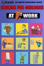 English for Children: At Work ebook by My Ebook Publishing House