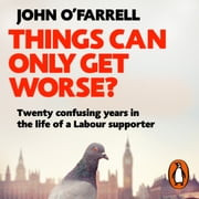Things Can Only Get Worse? - Twenty confusing years in the life of a Labour supporter audiolibro by John O'Farrell