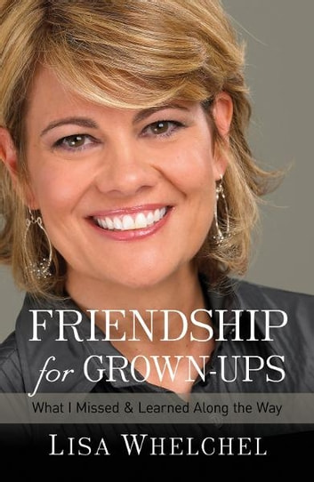 Friendship for Grown-Ups - What I Missed and Learned Along the Way ebook by Lisa Whelchel
