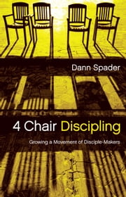4 Chair Discipling - Growing a Movement of Disciple-Makers ebook by Dann L Spader
