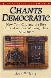 Chants Democratic - New York City and the Rise of the American Working Class, 1788-1850 ebook by Sean Wilentz