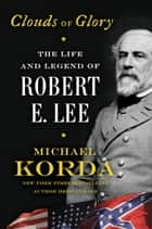Clouds of Glory - The Life and Legend of Robert E. Lee eBook by Michael Korda