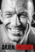 Arjen Robben - Biografie ebook by Alexander Kords