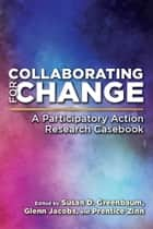 Collaborating for Change - A Participatory Action Research Casebook ebook by Susan D. Greenbaum, Glenn Jacobs, Prentice Zinn,...