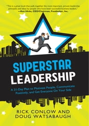 Superstar Leadership - A 31-Day Plan to Motivate People, Communicate Positively, and Get Everyone on Your Side ebook by Rick Conlow,Doug Watsabaugh
