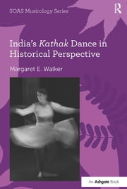 India's Kathak Dance in Historical Perspective ebook by Margaret E. Walker