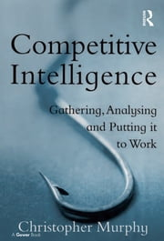 Competitive Intelligence - Gathering, Analysing and Putting it to Work ebook by Christopher Murphy
