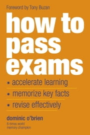 How to Pass Exams - Accelerate Your Learning, Memorise Key Facts, Revise Effectively ebook by Dominic O'Brien