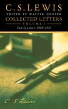 Collected Letters Volume One: Family Letters 1905–1931 ebook by C. S. Lewis, Walter Hooper
