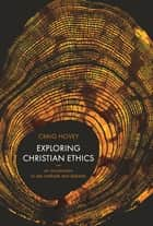 Exploring Christian Ethics - An Introduction to Key Methods and Debates ebook by Craig Hovey