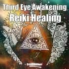 Third Eye Awakening & Reiki Healing: Beginner Guide for Energy Healing, Open Third Eye Chakra Pineal Gland Activation audiobook by Greenleatherr