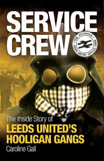 Service Crew - The Inside Story of Leeds United's Hooligan Gangs ebook by Caroline Gall