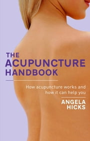 The Acupuncture Handbook - How acupuncture works and how it can help you ebook by Angela Hicks