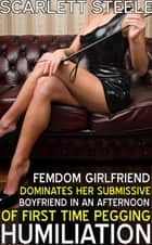 Femdom Girlfriend Dominates her Submissive Boyfriend in an Afternoon of First Time Pegging Humiliation ebook by Scarlett Steele