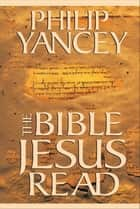 The Bible Jesus Read ebook by Philip Yancey