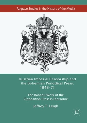 Austrian Imperial Censorship and the Bohemian Periodical Press, 1848–71 - The Baneful Work of the Opposition Press is Fearsome ebook by Jeffrey T. Leigh