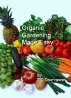 Organic Gardening Made Easy ebook by TC Drummond
